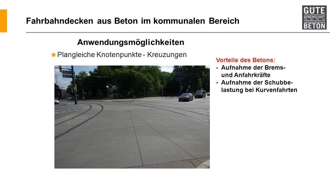 Fahrbahndecken aus Beton im kommunalen Bereich Plangleiche Knotenpunkte - Kreuzungen Anwendungsmöglichkeiten Vorteile des Betons: - Aufnahme der Brems