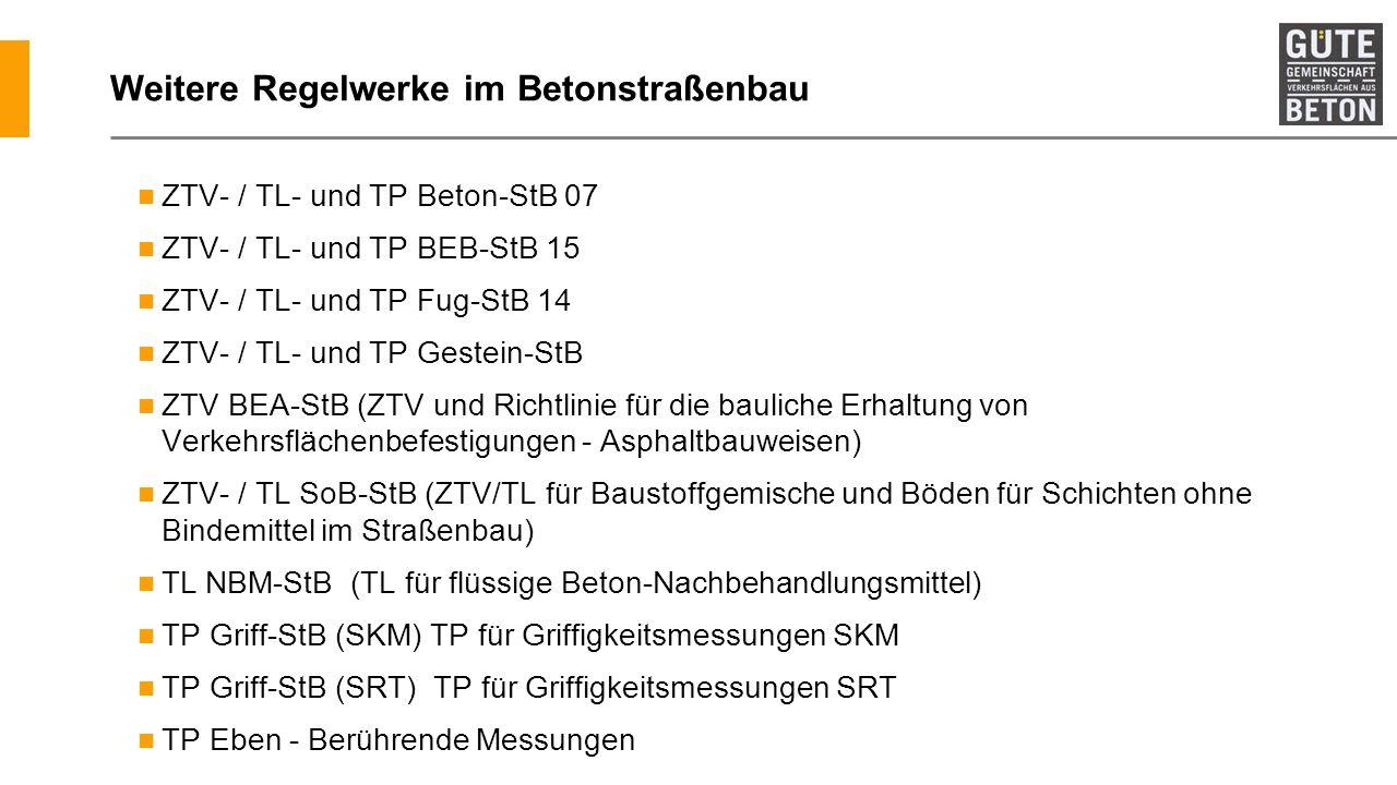 Weitere Regelwerke im Betonstraßenbau ZTV- / TL- und TP Beton-StB 07 ZTV- / TL- und TP BEB-StB 15 ZTV- / TL- und TP Fug-StB 14 ZTV- / TL- und TP Geste