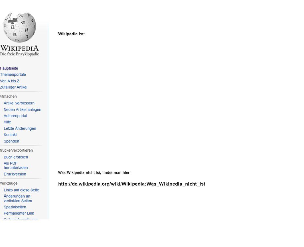 Wikipedia ist: Was Wikipedia nicht ist, findet man hier: http://de.wikipedia.org/wiki/Wikipedia:Was_Wikipedia_nicht_ist