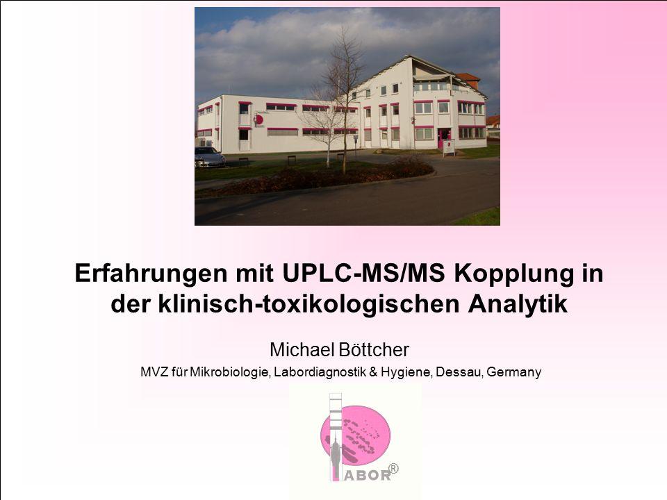 Erfahrungen mit UPLC-MS/MS Kopplung in der klinisch-toxikologischen Analytik Michael Böttcher MVZ für Mikrobiologie, Labordiagnostik & Hygiene, Dessau, Germany ®