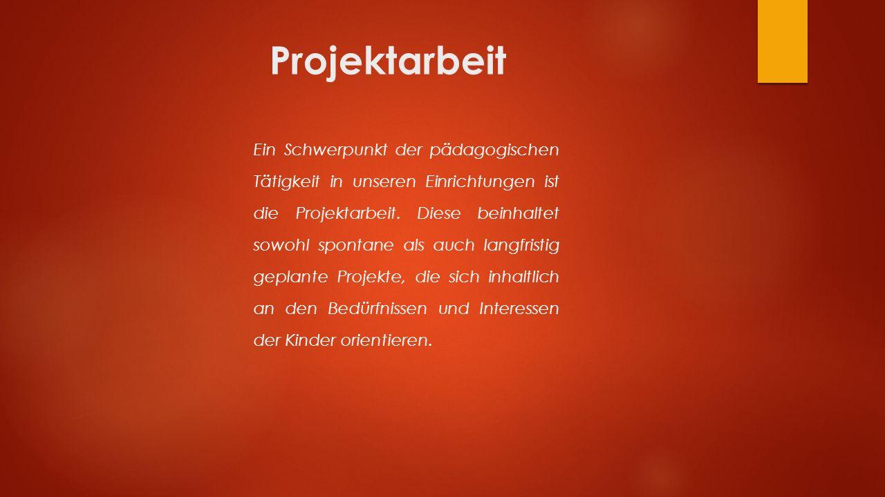 Projektarbeit Ein Schwerpunkt der pädagogischen Tätigkeit in unseren Einrichtungen ist die Projektarbeit.