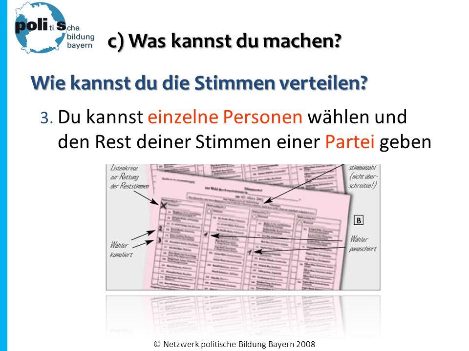 3. Du kannst einzelne Personen wählen und den Rest deiner Stimmen einer Partei geben © Netzwerk politische Bildung Bayern 2008 Wie kannst du die Stimm