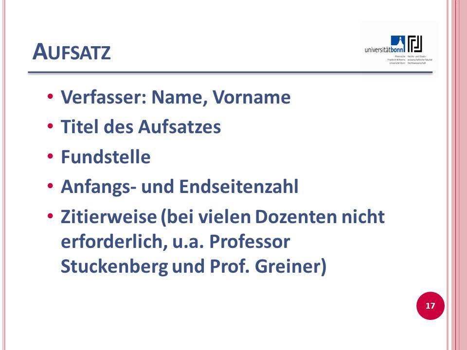 A UFSATZ Verfasser: Name, Vorname Titel des Aufsatzes Fundstelle Anfangs- und Endseitenzahl Zitierweise (bei vielen Dozenten nicht erforderlich, u.a.