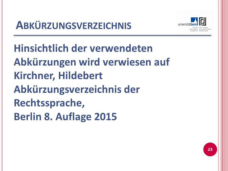 A BKÜRZUNGSVERZEICHNIS Hinsichtlich der verwendeten Abkürzungen wird verwiesen auf Kirchner, Hildebert Abkürzungsverzeichnis der Rechtssprache, Berlin 8.