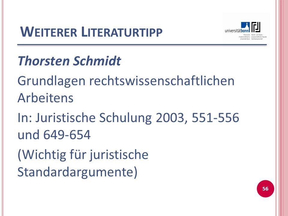 W EITERER L ITERATURTIPP Thorsten Schmidt Grundlagen rechtswissenschaftlichen Arbeitens In: Juristische Schulung 2003, 551-556 und 649-654 (Wichtig für juristische Standardargumente) 56