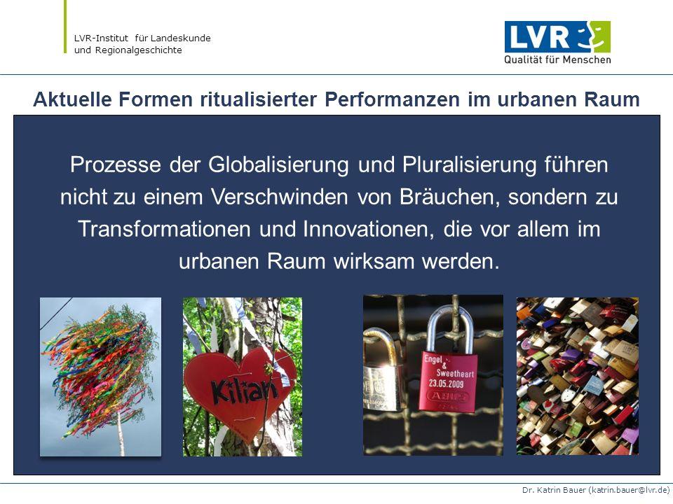 LVR-Institut für Landeskunde und Regionalgeschichte Dr. Katrin Bauer (katrin.bauer@lvr.de) Aktuelle Formen ritualisierter Performanzen im urbanen Raum
