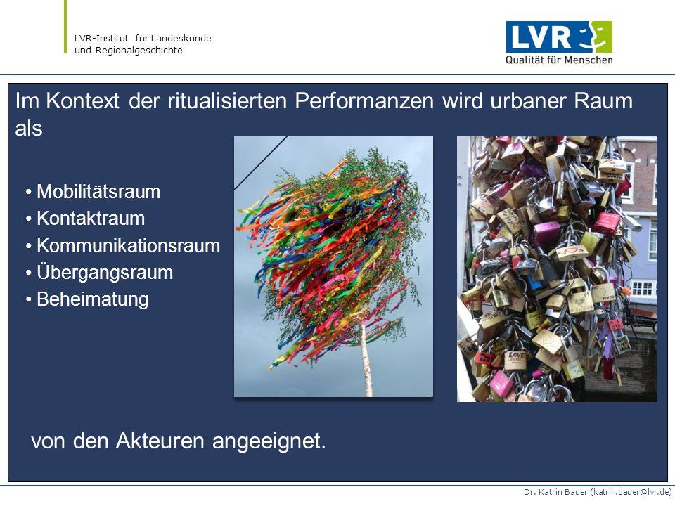 LVR-Institut für Landeskunde und Regionalgeschichte Dr. Katrin Bauer (katrin.bauer@lvr.de) Im Kontext der ritualisierten Performanzen wird urbaner Rau