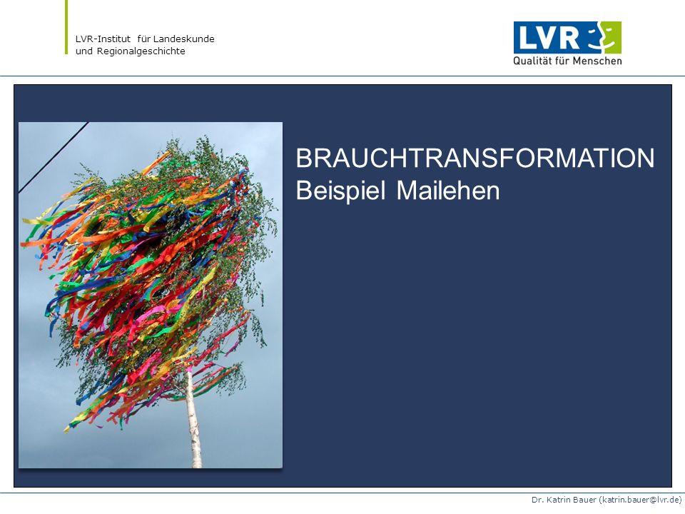 LVR-Institut für Landeskunde und Regionalgeschichte Dr. Katrin Bauer (katrin.bauer@lvr.de) BRAUCHTRANSFORMATION Beispiel Mailehen