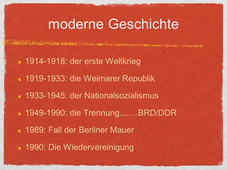 moderne Geschichte 1914-1918: der erste Weltkrieg 1919-1933: die Weimarer Republik 1933-1945: der Nationalsozialismus 1949-1990: die Trennung........BRD/DDR 1989: Fall der Berliner Mauer 1990: Die Wiedervereinigung