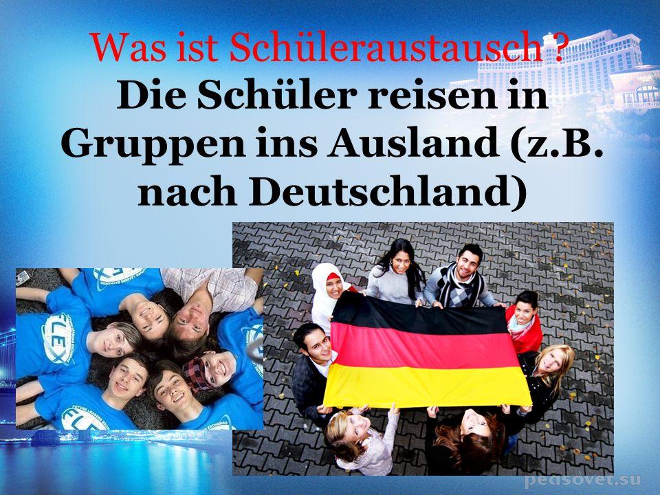 Was ist Schüleraustausch Die Schüler reisen in Gruppen ins Ausland (z.B. nach Deutschland)