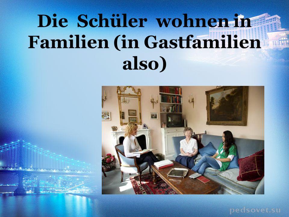 Die Schüler wohnen in Familien (in Gastfamilien also)