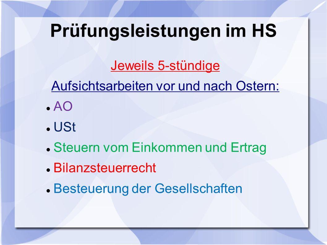 Prüfungsleistungen im HS Jeweils 5-stündige Aufsichtsarbeiten vor und nach Ostern: AO USt Steuern vom Einkommen und Ertrag Bilanzsteuerrecht Besteuerung der Gesellschaften