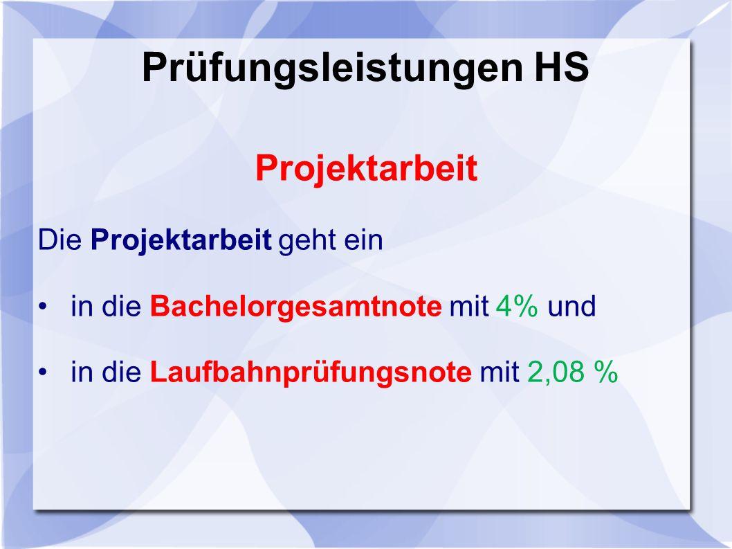 Prüfungsleistungen HS Projektarbeit Die Projektarbeit geht ein in die Bachelorgesamtnote mit 4% und in die Laufbahnprüfungsnote mit 2,08 %