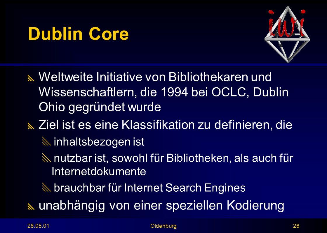 28.05.01Oldenburg26 Dublin Core  Weltweite Initiative von Bibliothekaren und Wissenschaftlern, die 1994 bei OCLC, Dublin Ohio gegründet wurde  Ziel ist es eine Klassifikation zu definieren, die  inhaltsbezogen ist  nutzbar ist, sowohl für Bibliotheken, als auch für Internetdokumente  brauchbar für Internet Search Engines  unabhängig von einer speziellen Kodierung