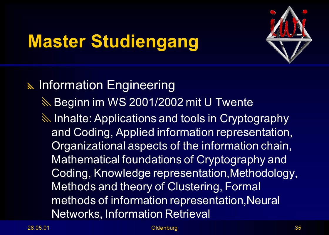 28.05.01Oldenburg35 Master Studiengang  Information Engineering  Beginn im WS 2001/2002 mit U Twente  Inhalte: Applications and tools in Cryptography and Coding, Applied information representation, Organizational aspects of the information chain, Mathematical foundations of Cryptography and Coding, Knowledge representation,Methodology, Methods and theory of Clustering, Formal methods of information representation,Neural Networks, Information Retrieval