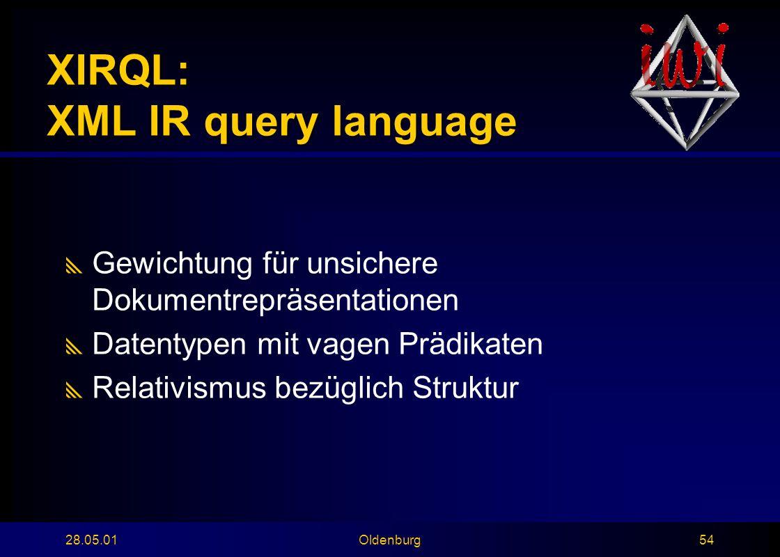 28.05.01Oldenburg54 XIRQL: XML IR query language  Gewichtung für unsichere Dokumentrepräsentationen  Datentypen mit vagen Prädikaten  Relativismus bezüglich Struktur