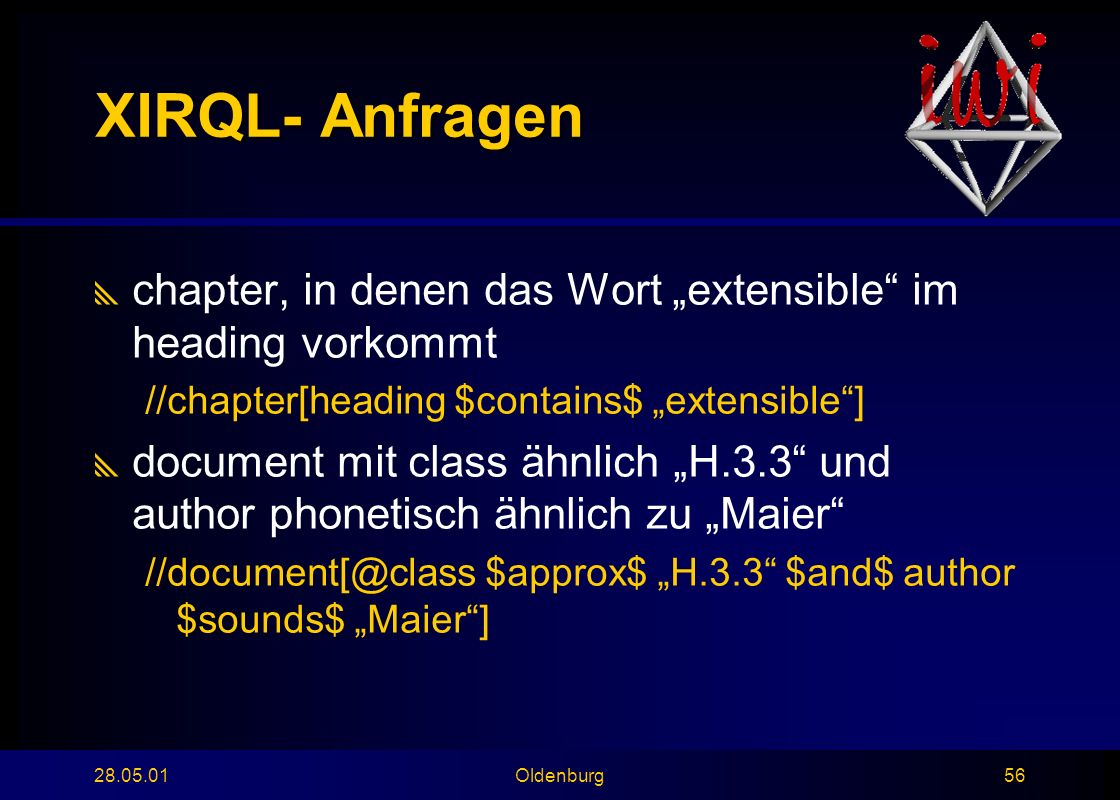 "28.05.01Oldenburg56 XIRQL- Anfragen  chapter, in denen das Wort ""extensible im heading vorkommt //chapter[heading $contains$ ""extensible ]  document mit class ähnlich ""H.3.3 und author phonetisch ähnlich zu ""Maier //document[@class $approx$ ""H.3.3 $and$ author $sounds$ ""Maier ]"