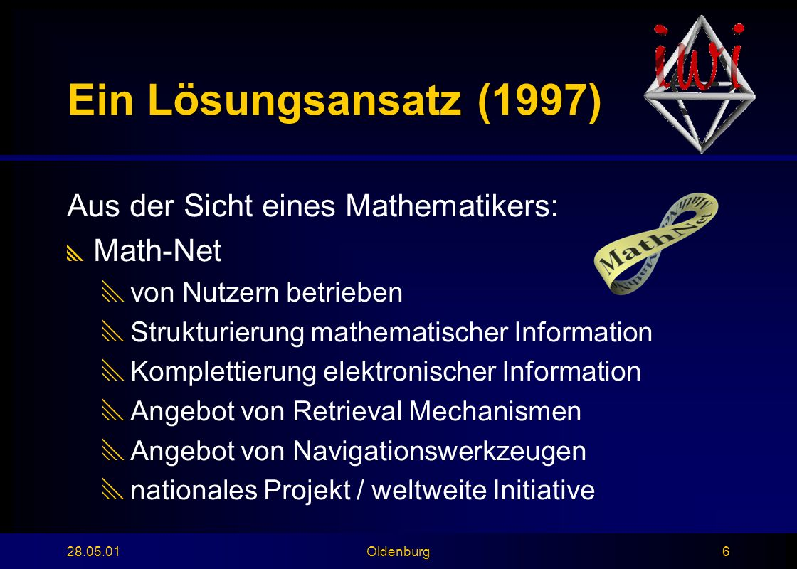 28.05.01Oldenburg6 Ein Lösungsansatz (1997) Aus der Sicht eines Mathematikers:  Math-Net  von Nutzern betrieben  Strukturierung mathematischer Information  Komplettierung elektronischer Information  Angebot von Retrieval Mechanismen  Angebot von Navigationswerkzeugen  nationales Projekt / weltweite Initiative
