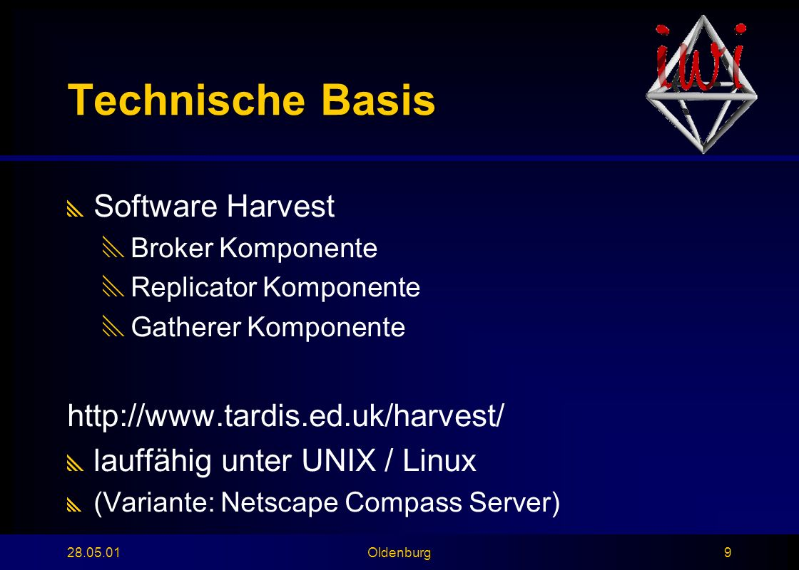 28.05.01Oldenburg9 Technische Basis  Software Harvest  Broker Komponente  Replicator Komponente  Gatherer Komponente http://www.tardis.ed.uk/harvest/  lauffähig unter UNIX / Linux  (Variante: Netscape Compass Server)