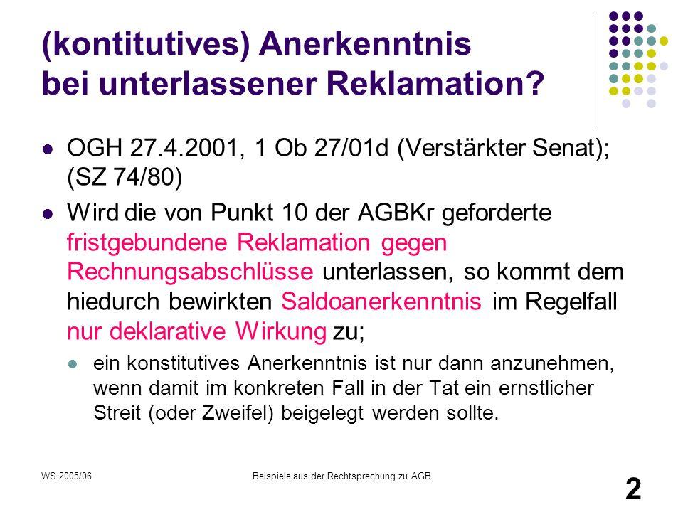 WS 2005/06Beispiele aus der Rechtsprechung zu AGB 2 (kontitutives) Anerkenntnis bei unterlassener Reklamation? OGH 27.4.2001, 1 Ob 27/01d (Verstärkter
