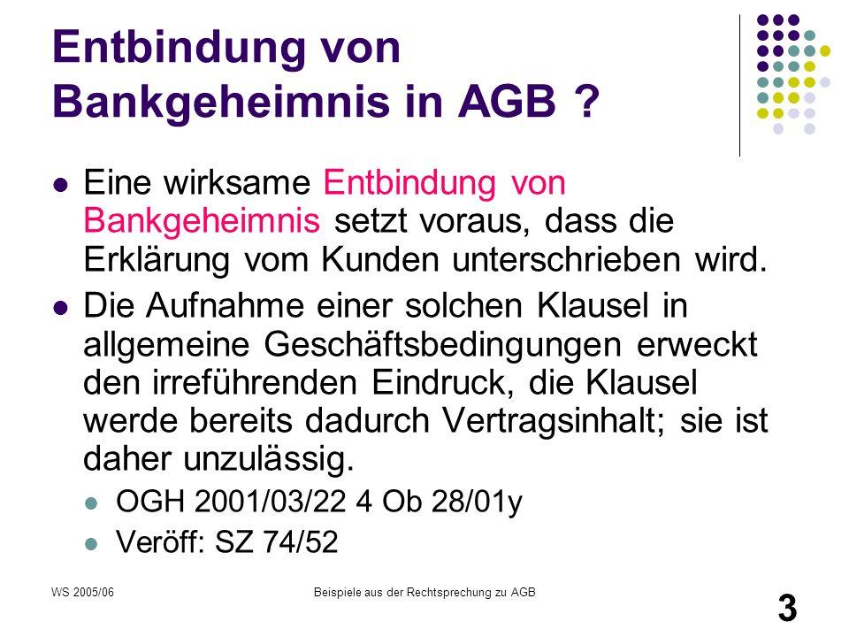 WS 2005/06Beispiele aus der Rechtsprechung zu AGB 3 Entbindung von Bankgeheimnis in AGB ? Eine wirksame Entbindung von Bankgeheimnis setzt voraus, das