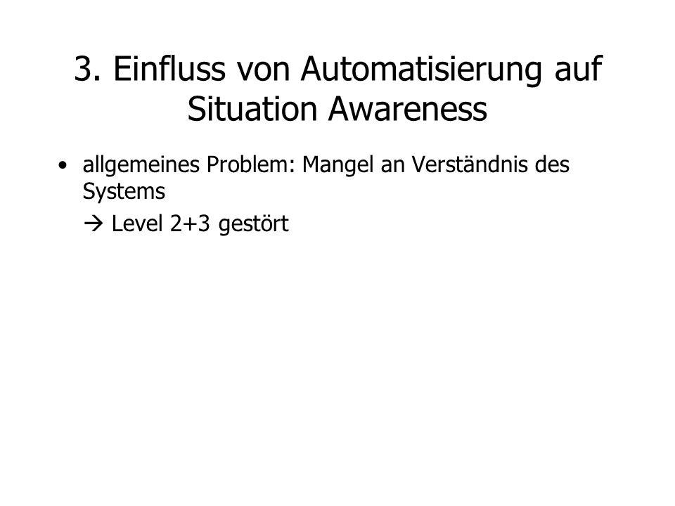 allgemeines Problem: Mangel an Verständnis des Systems  Level 2+3 gestört 3. Einfluss von Automatisierung auf Situation Awareness
