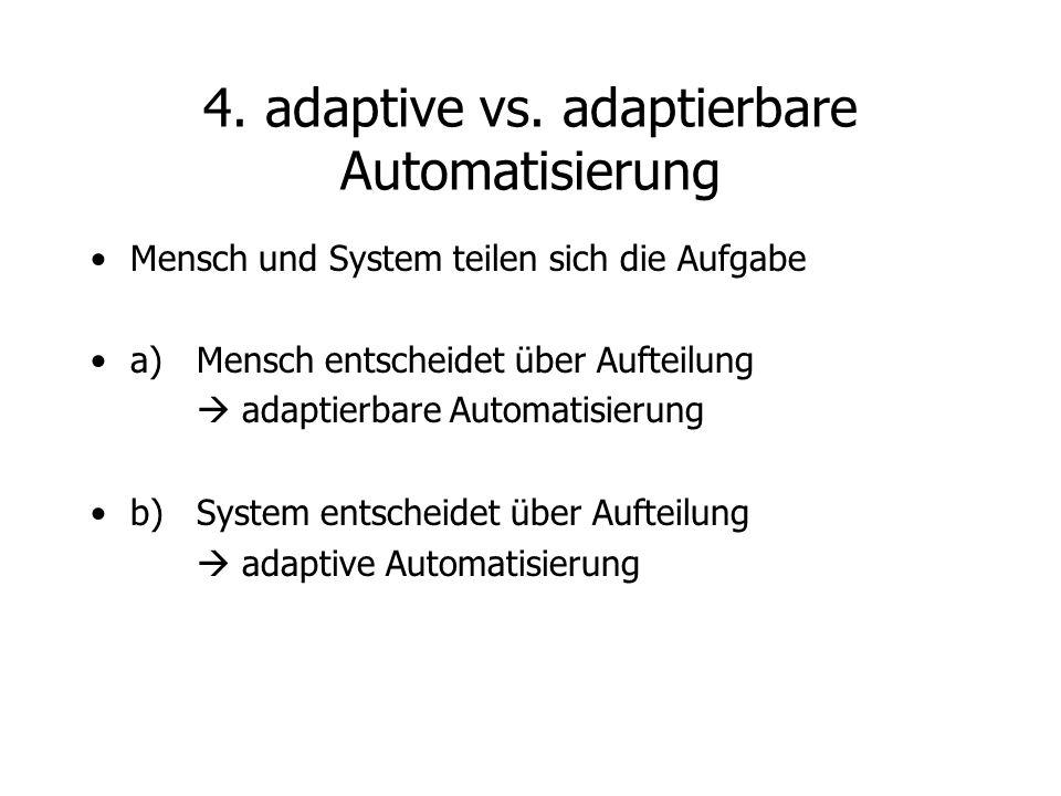 Mensch und System teilen sich die Aufgabe a) Mensch entscheidet über Aufteilung  adaptierbare Automatisierung b)System entscheidet über Aufteilung  adaptive Automatisierung 4.