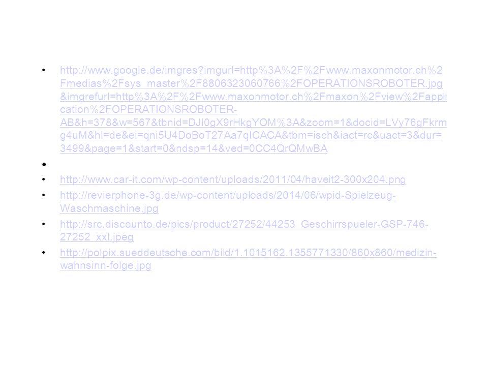 http://www.google.de/imgres imgurl=http%3A%2F%2Fwww.maxonmotor.ch%2 Fmedias%2Fsys_master%2F8806323060766%2FOPERATIONSROBOTER.jpg &imgrefurl=http%3A%2F%2Fwww.maxonmotor.ch%2Fmaxon%2Fview%2Fappli cation%2FOPERATIONSROBOTER- AB&h=378&w=567&tbnid=DJl0gX9rHkgYOM%3A&zoom=1&docid=LVy76gFkrm g4uM&hl=de&ei=qni5U4DoBoT27Aa7qICACA&tbm=isch&iact=rc&uact=3&dur= 3499&page=1&start=0&ndsp=14&ved=0CC4QrQMwBAhttp://www.google.de/imgres imgurl=http%3A%2F%2Fwww.maxonmotor.ch%2 Fmedias%2Fsys_master%2F8806323060766%2FOPERATIONSROBOTER.jpg &imgrefurl=http%3A%2F%2Fwww.maxonmotor.ch%2Fmaxon%2Fview%2Fappli cation%2FOPERATIONSROBOTER- AB&h=378&w=567&tbnid=DJl0gX9rHkgYOM%3A&zoom=1&docid=LVy76gFkrm g4uM&hl=de&ei=qni5U4DoBoT27Aa7qICACA&tbm=isch&iact=rc&uact=3&dur= 3499&page=1&start=0&ndsp=14&ved=0CC4QrQMwBA http://www.car-it.com/wp-content/uploads/2011/04/haveit2-300x204.png http://revierphone-3g.de/wp-content/uploads/2014/06/wpid-Spielzeug- Waschmaschine.jpghttp://revierphone-3g.de/wp-content/uploads/2014/06/wpid-Spielzeug- Waschmaschine.jpg http://src.discounto.de/pics/product/27252/44253_Geschirrspueler-GSP-746- 27252_xxl.jpeghttp://src.discounto.de/pics/product/27252/44253_Geschirrspueler-GSP-746- 27252_xxl.jpeg http://polpix.sueddeutsche.com/bild/1.1015162.1355771330/860x860/medizin- wahnsinn-folge.jpghttp://polpix.sueddeutsche.com/bild/1.1015162.1355771330/860x860/medizin- wahnsinn-folge.jpg
