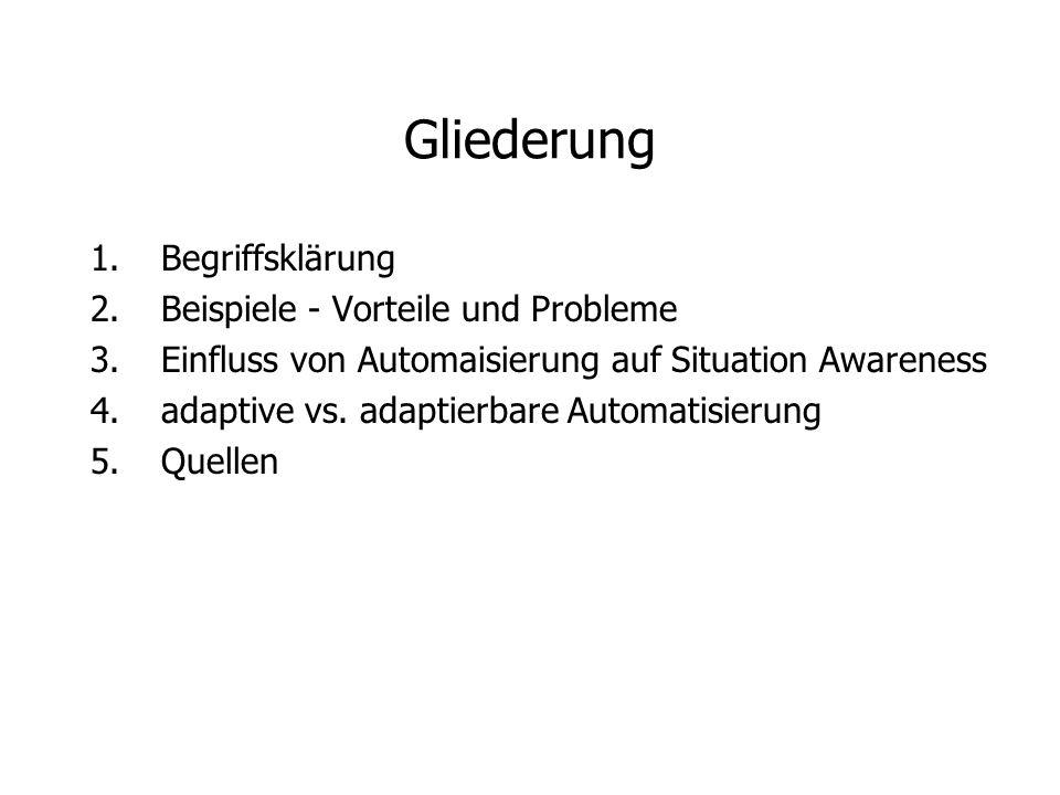 Gliederung 1.Begriffsklärung 2.Beispiele - Vorteile und Probleme 3.Einfluss von Automaisierung auf Situation Awareness 4.adaptive vs. adaptierbare Aut