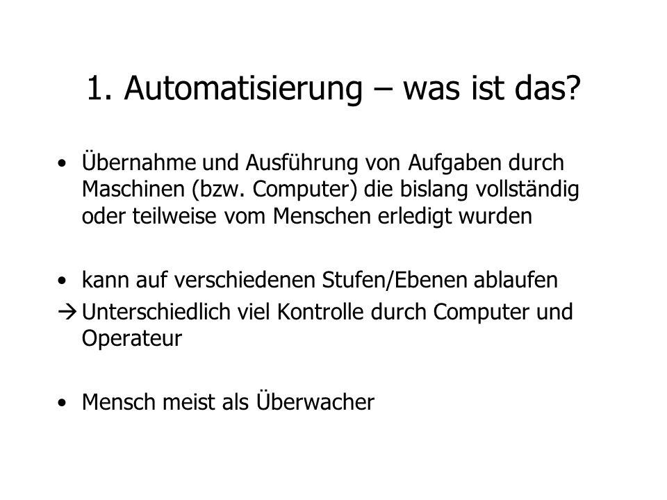 1. Automatisierung – was ist das? Übernahme und Ausführung von Aufgaben durch Maschinen (bzw. Computer) die bislang vollständig oder teilweise vom Men
