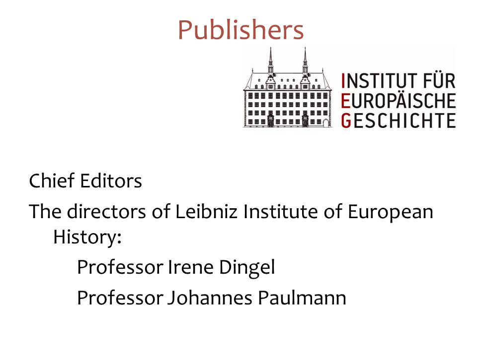 24 Publishers Chief Editors The directors of Leibniz Institute of European History: Professor Irene Dingel Professor Johannes Paulmann