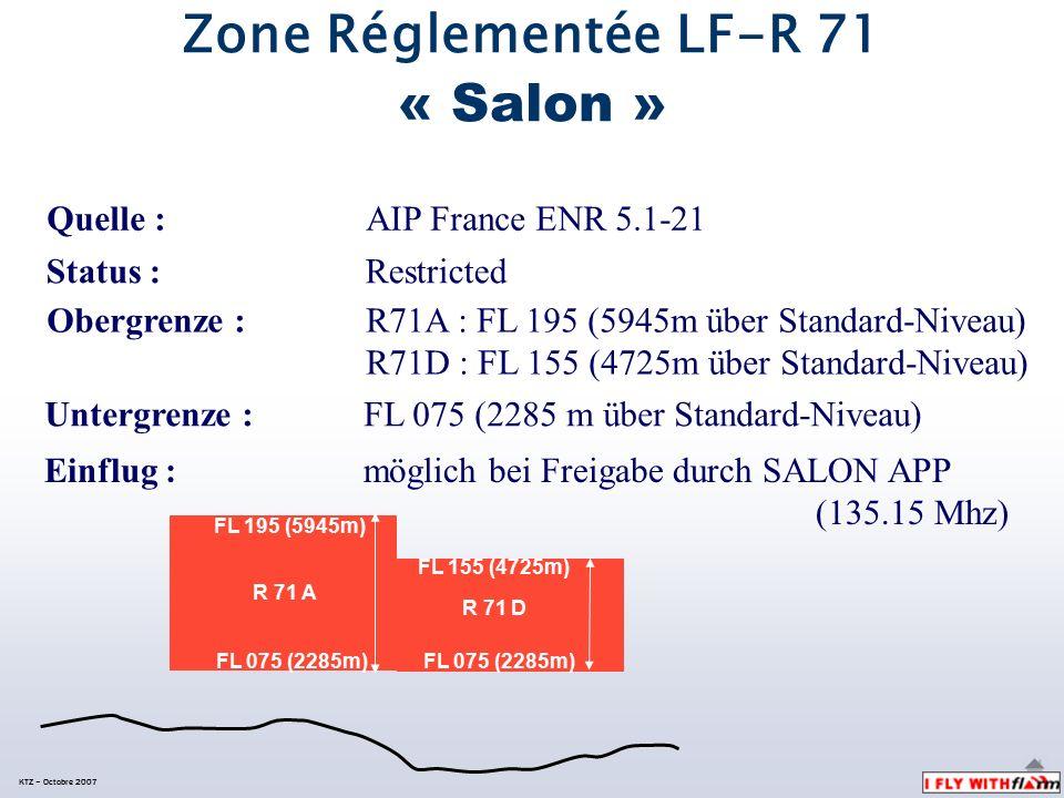 Quelle : AIP France ENR 5.1-21 KTZ – Octobre 2007 Zone Réglementée LF-R 71 « Salon » Status : Restricted Einflug : möglich bei Freigabe durch SALON APP (135.15 Mhz) Obergrenze : R71A : FL 195 (5945m über Standard-Niveau) R71D : FL 155 (4725m über Standard-Niveau) Untergrenze : FL 075 (2285 m über Standard-Niveau) FL 195 (5945m) FL 075 (2285m) R 71 A FL 155 (4725m) R 71 D FL 075 (2285m)