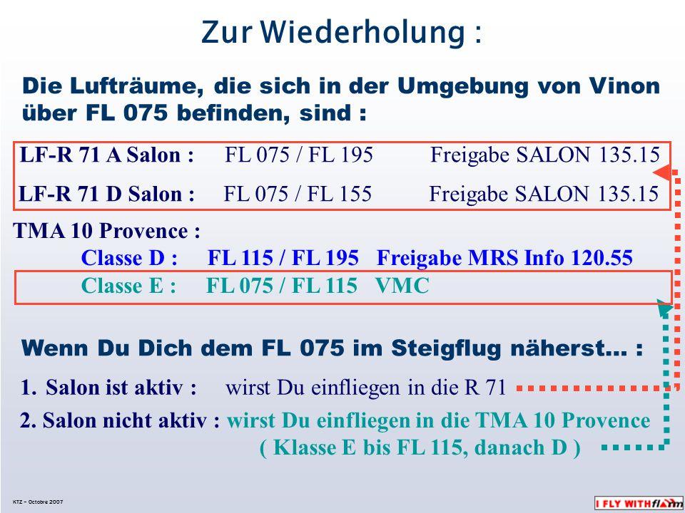 KTZ – Octobre 2007 Zur Wiederholung : Die Lufträume, die sich in der Umgebung von Vinon über FL 075 befinden, sind : LF-R 71 A Salon :FL 075 / FL 195Freigabe SALON 135.15 LF-R 71 D Salon :FL 075 / FL 155Freigabe SALON 135.15 TMA 10 Provence : Classe D : FL 115 / FL 195 Freigabe MRS Info 120.55 Classe E : FL 075 / FL 115 VMC Wenn Du Dich dem FL 075 im Steigflug näherst… : 1.Salon ist aktiv : wirst Du einfliegen in die R 71 2.