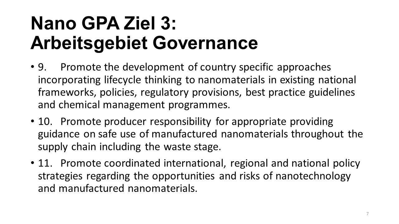 Nano GPA Ziel 3: Arbeitsgebiet Governance 9.Promote the development of country specific approaches incorporating lifecycle thinking to nanomaterials in existing national frameworks, policies, regulatory provisions, best practice guidelines and chemical management programmes.