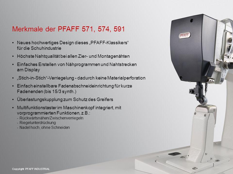 """Copyright PFAFF INDUSTRIAL Merkmale der PFAFF 571, 574, 591 Neues hochwertiges Design dieses """"PFAFF-Klassikers für die Schuhindustrie Höchste Nahtqualität bei allen Zier- und Montagenähten Einfaches Erstellen von Nähprogrammen und Nahtstrecken am Display """"Stich-in-Stich -Verriegelung - dadurch keine Materialperforation Einfach einstellbare Fadenabschneideinrichtung für kurze Fadenenden (bis 15/3 synth.) Überlastungskupplung zum Schutz des Greifers Multifunktionstaster im Maschinenkopf integriert, mit vorprogrammierten Funktionen, z.B.: - Rückwärtsnähen/Zwischenverriegeln - Riegelunterdrückung - Nadel hoch, ohne Schneiden"""