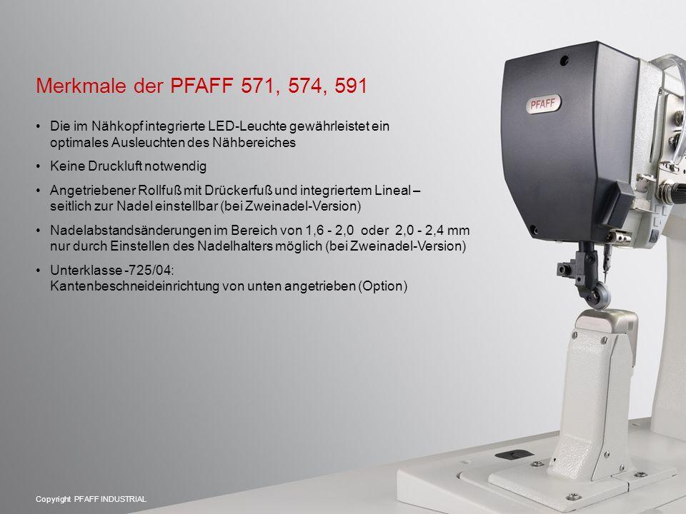 Copyright PFAFF INDUSTRIAL Merkmale der PFAFF 571, 574, 591 Die im Nähkopf integrierte LED-Leuchte gewährleistet ein optimales Ausleuchten des Nähbereiches Keine Druckluft notwendig Angetriebener Rollfuß mit Drückerfuß und integriertem Lineal – seitlich zur Nadel einstellbar (bei Zweinadel-Version) Nadelabstandsänderungen im Bereich von 1,6 - 2,0 oder 2,0 - 2,4 mm nur durch Einstellen des Nadelhalters möglich (bei Zweinadel-Version) Unterklasse -725/04: Kantenbeschneideinrichtung von unten angetrieben (Option)