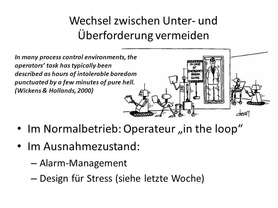 "Wechsel zwischen Unter- und Überforderung vermeiden Im Normalbetrieb: Operateur ""in the loop Im Ausnahmezustand: – Alarm-Management – Design für Stress (siehe letzte Woche) In many process control environments, the operators' task has typically been described as hours of intolerable boredom punctuated by a few minutes of pure hell."