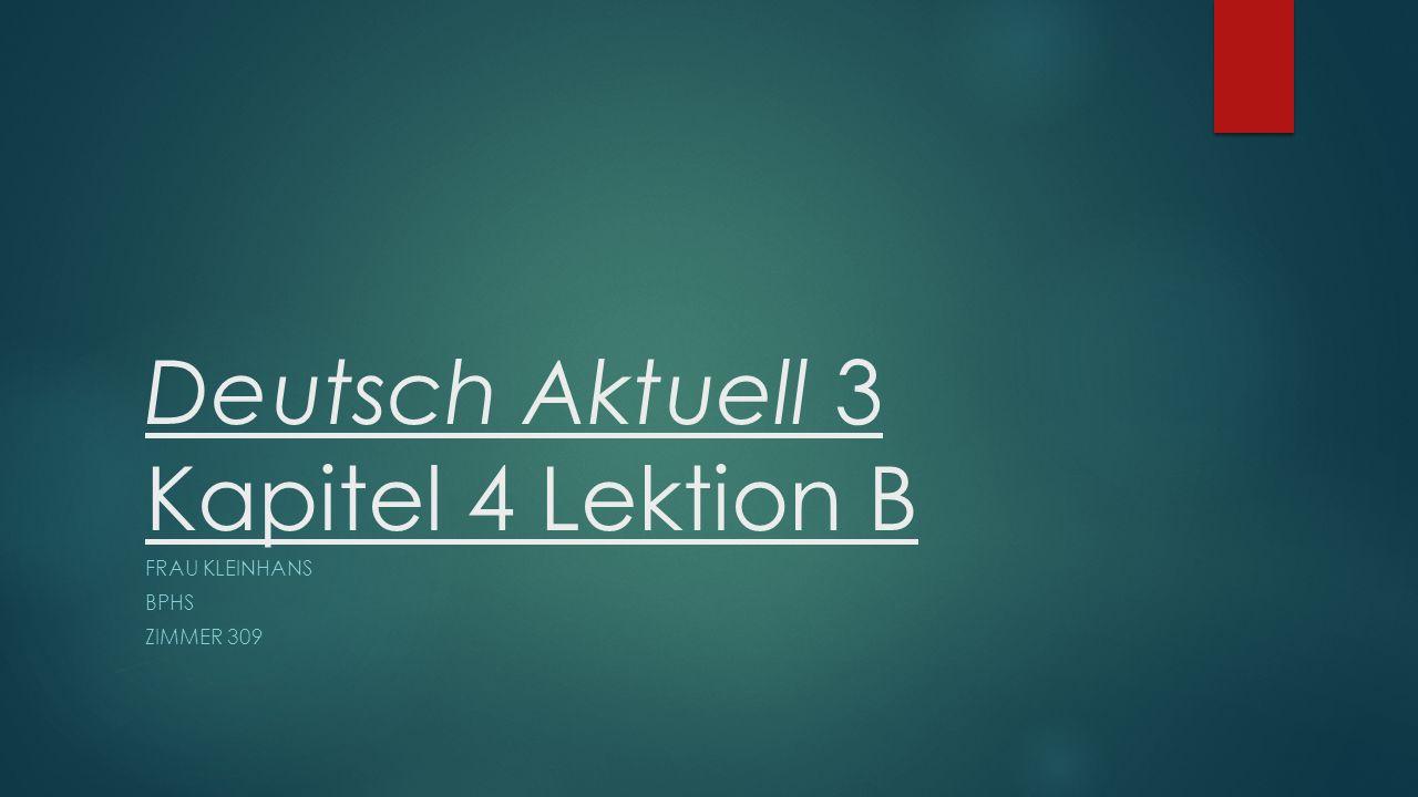 Deutsch Aktuell 3 Kapitel 4 Lektion B FRAU KLEINHANS BPHS ZIMMER 309