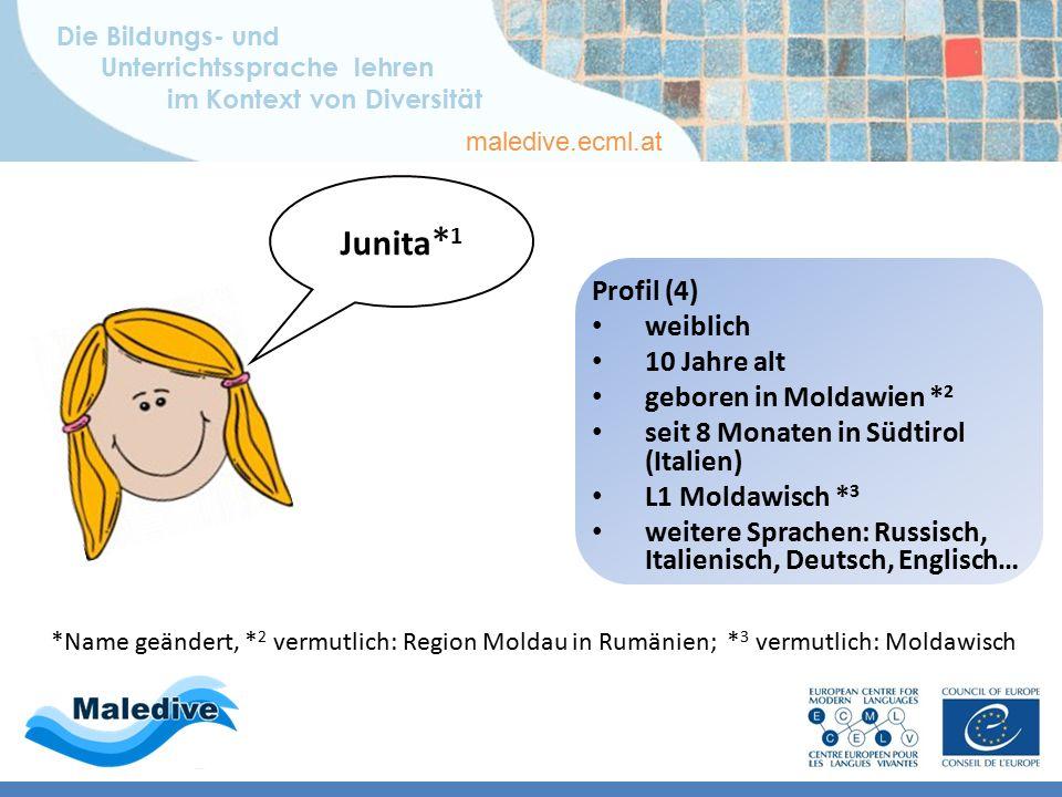 Die Bildungs- und Unterrichtssprache lehren im Kontext von Diversität maledive.ecml.at Profil (4) weiblich 10 Jahre alt geboren in Moldawien * 2 seit 8 Monaten in Südtirol (Italien) L1 Moldawisch * 3 weitere Sprachen: Russisch, Italienisch, Deutsch, Englisch… *Name geändert, * 2 vermutlich: Region Moldau in Rumänien; * 3 vermutlich: Moldawisch Junita * 1