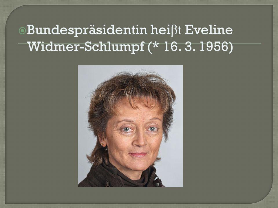  Bundespräsidentin hei βt Eveline Widmer-Schlumpf (* 16. 3. 1956)