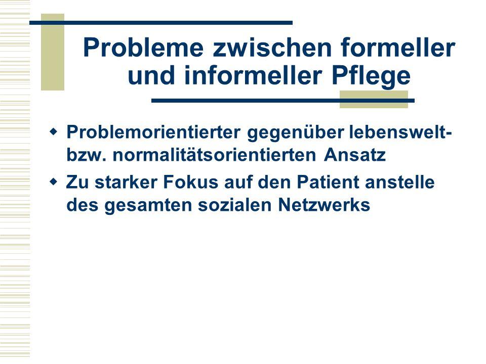 Probleme zwischen formeller und informeller Pflege  Problemorientierter gegenüber lebenswelt- bzw.