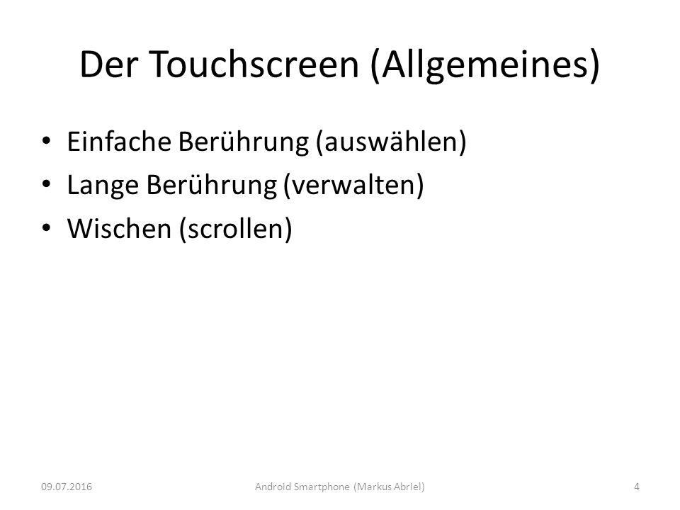 Der Touchscreen (Allgemeines) Einfache Berührung (auswählen) Lange Berührung (verwalten) Wischen (scrollen) 09.07.2016Android Smartphone (Markus Abrie