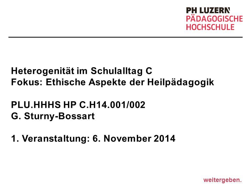 weitergeben. Heterogenität im Schulalltag C Fokus: Ethische Aspekte der Heilpädagogik PLU.HHHS HP C.H14.001/002 G. Sturny-Bossart 1. Veranstaltung: 6.