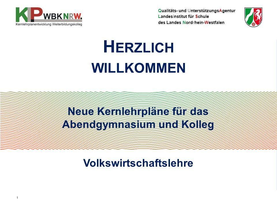 Qualitäts- und UnterstützungsAgentur Landesinstitut für Schule des Landes Nordrhein-Westfalen Neue Kernlehrpläne für das Abendgymnasium und Kolleg Volkswirtschaftslehre H ERZLICH WILLKOMMEN 1