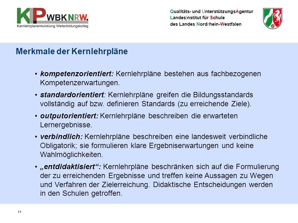 Qualitäts- und UnterstützungsAgentur Landesinstitut für Schule des Landes Nordrhein-Westfalen 11 Merkmale der Kernlehrpläne kompetenzorientiert: Kernlehrpläne bestehen aus fachbezogenen Kompetenzerwartungen.