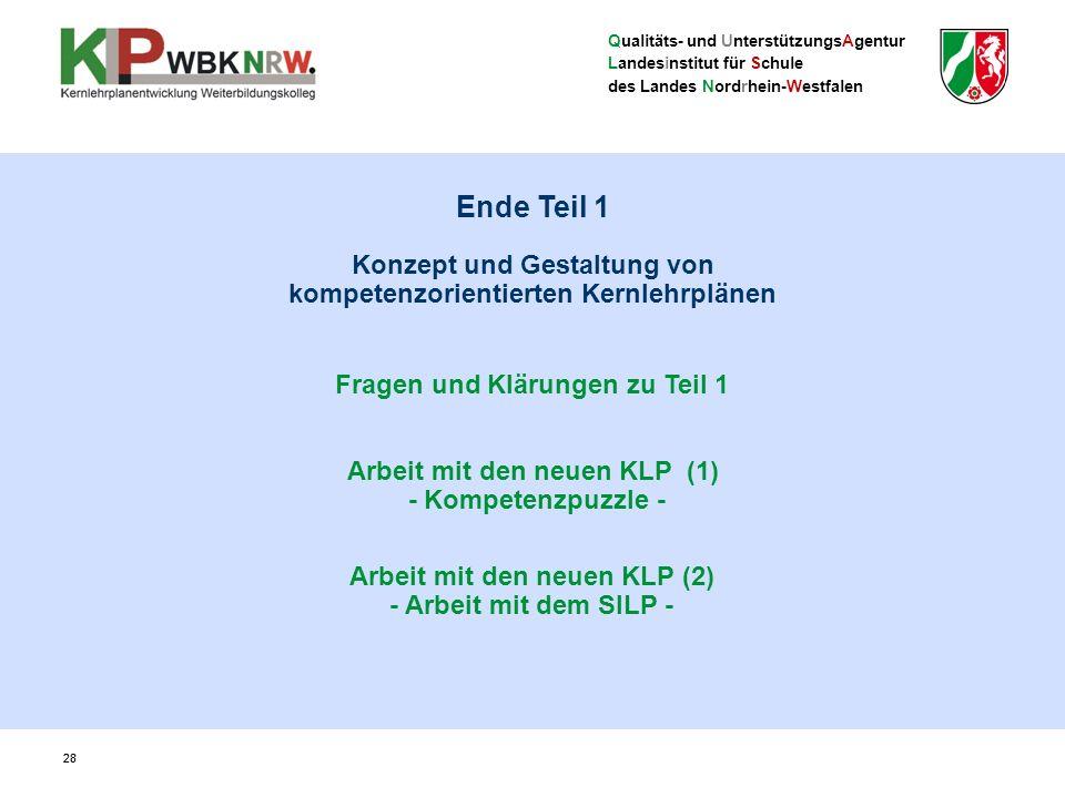 Qualitäts- und UnterstützungsAgentur Landesinstitut für Schule des Landes Nordrhein-Westfalen 28 Ende Teil 1 Konzept und Gestaltung von kompetenzorientierten Kernlehrplänen Fragen und Klärungen zu Teil 1 Arbeit mit den neuen KLP (1) - Kompetenzpuzzle - Arbeit mit den neuen KLP (2) - Arbeit mit dem SILP -
