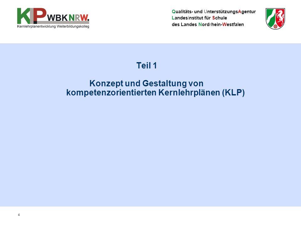 Qualitäts- und UnterstützungsAgentur Landesinstitut für Schule des Landes Nordrhein-Westfalen Teil 1 Konzept und Gestaltung von kompetenzorientierten Kernlehrplänen (KLP) 4