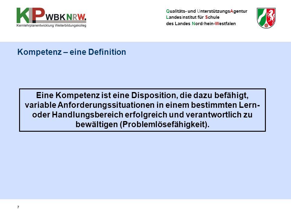 Qualitäts- und UnterstützungsAgentur Landesinstitut für Schule des Landes Nordrhein-Westfalen 77 Eine Kompetenz ist eine Disposition, die dazu befähigt, variable Anforderungssituationen in einem bestimmten Lern- oder Handlungsbereich erfolgreich und verantwortlich zu bewältigen (Problemlösefähigkeit).