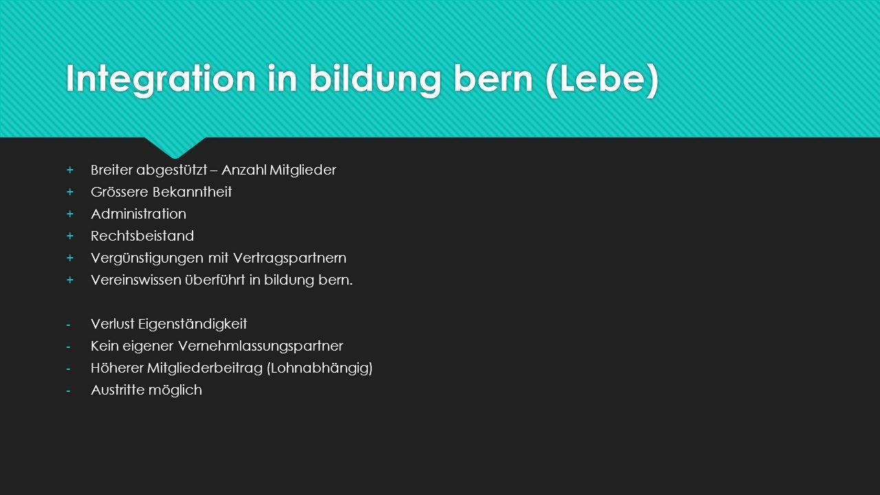 Integration in bildung bern (Lebe) +Breiter abgestützt – Anzahl Mitglieder +Grössere Bekanntheit +Administration +Rechtsbeistand +Vergünstigungen mit Vertragspartnern +Vereinswissen überführt in bildung bern.