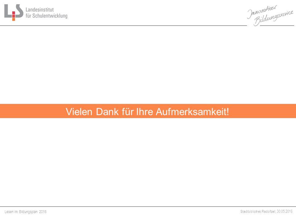 Lesen im Bildungsplan 2016 Stadtbibliothek Radolfzell, 30.05.2016 Vielen Dank für Ihre Aufmerksamkeit!
